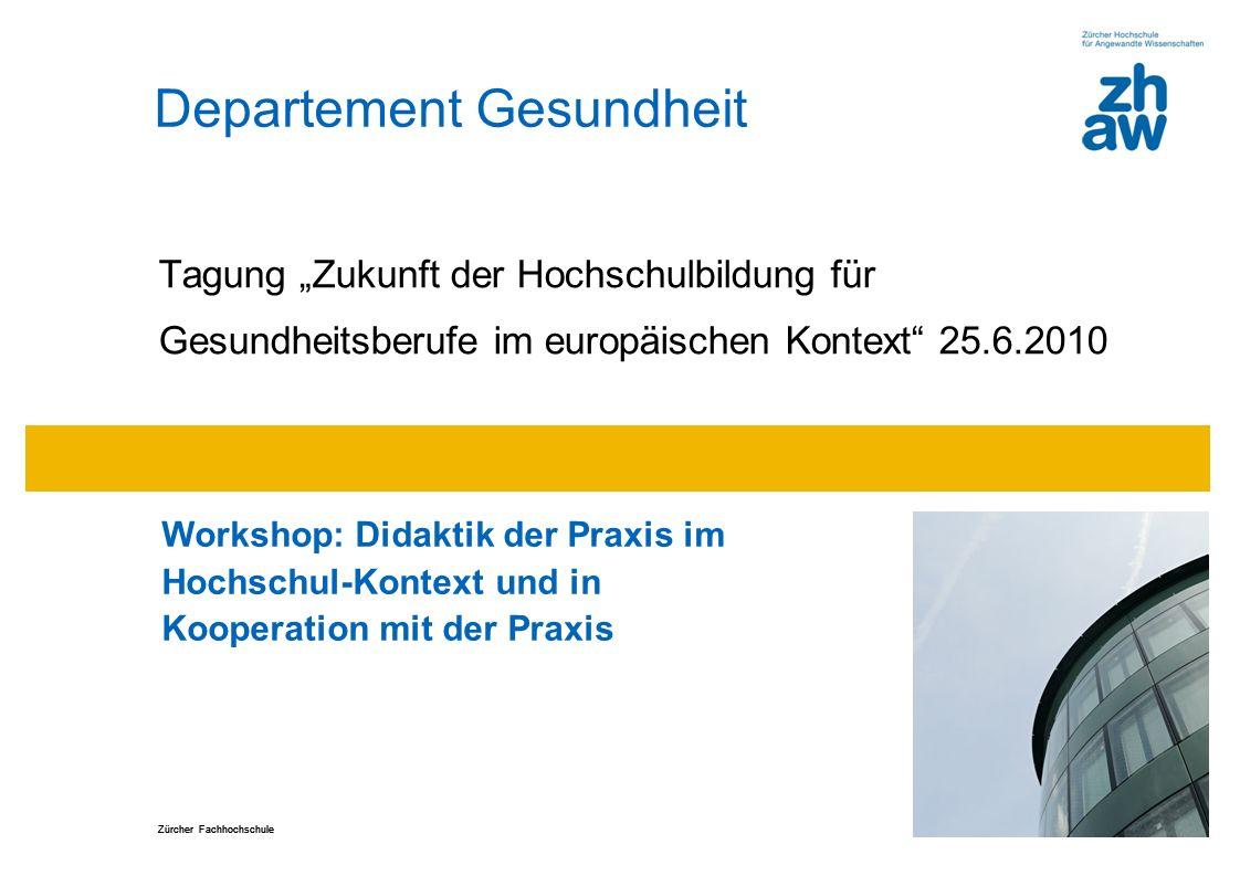 """Zürcher Fachhochschule Departement Gesundheit Tagung """"Zukunft der Hochschulbildung für Gesundheitsberufe im europäischen Kontext 25.6.2010 Workshop: Didaktik der Praxis im Hochschul-Kontext und in Kooperation mit der Praxis"""
