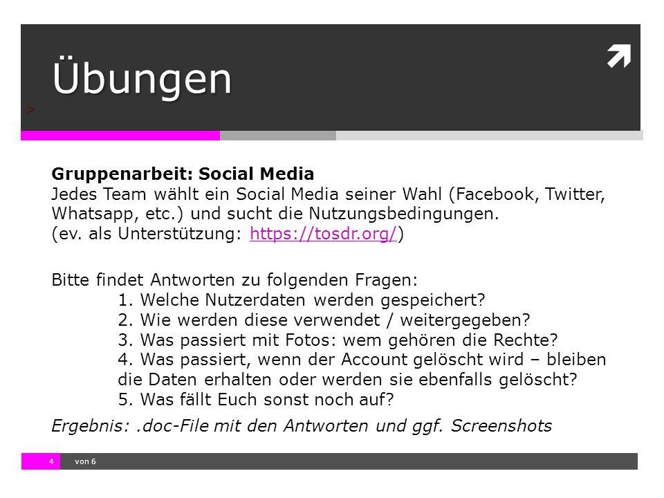 10.11.13 12:17 4  von 6 > Übungen Gruppenarbeit: Social Media Jedes Team wählt ein Social Media seiner Wahl (Facebook, Twitter, Whatsapp, etc.) und sucht die Nutzungsbedingungen.