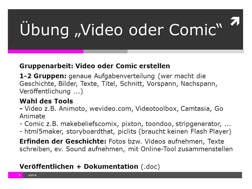 """10.11.13 12:17 5  von 6 > Übung """"Video oder Comic Gruppenarbeit: Video oder Comic erstellen 1-2 Gruppen: genaue Aufgabenverteilung (wer macht die Geschichte, Bilder, Texte, Titel, Schnitt, Vorspann, Nachspann, Veröffentlichung...) Wahl des Tools - Video z.B."""