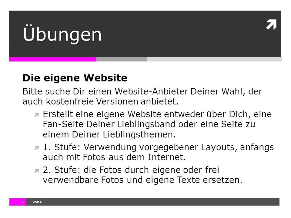 10.11.13 12:17 6  von 6 > Übungen Die eigene Website Bitte suche Dir einen Website-Anbieter Deiner Wahl, der auch kostenfreie Versionen anbietet.