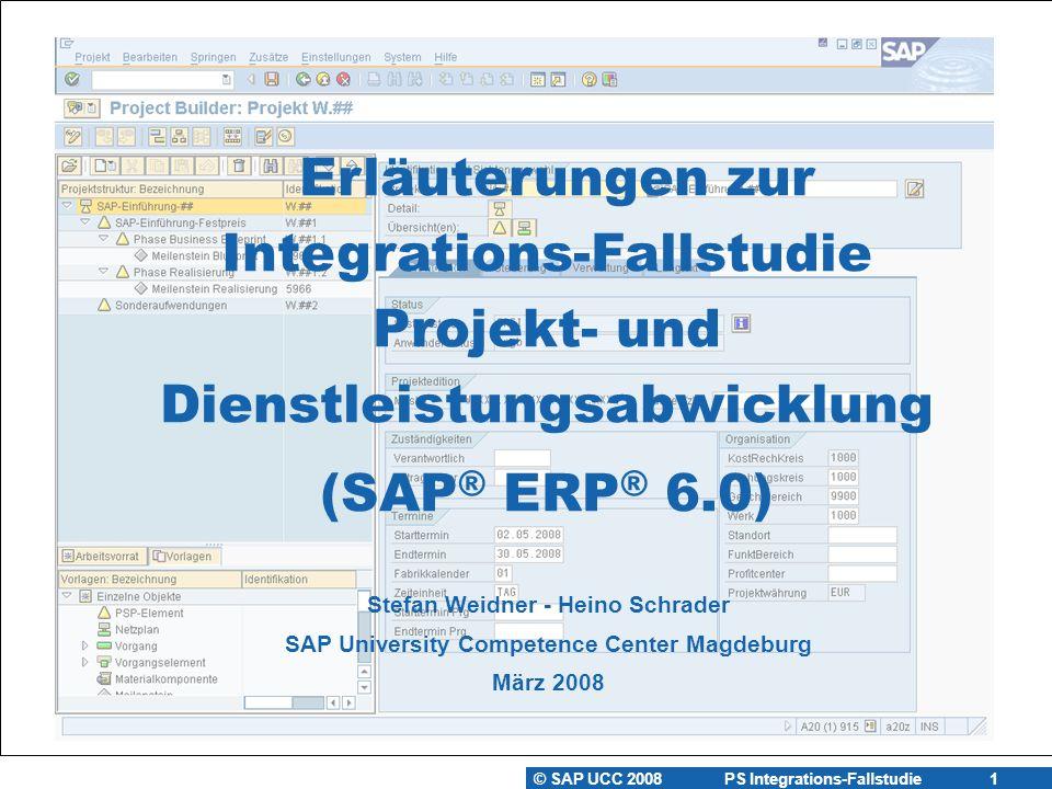 © SAP UCC 2008 PS Integrations-Fallstudie 1 Stefan Weidner - Heino Schrader SAP University Competence Center Magdeburg März 2008 Erläuterungen zur Integrations-Fallstudie Projekt- und Dienstleistungsabwicklung (SAP ® ERP ® 6.0)