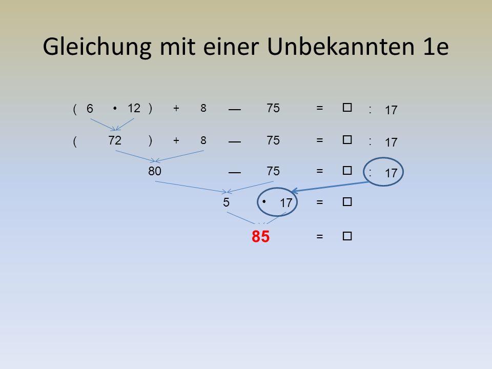 Gleichung mit einer Unbekannten 1e 17 :  = (6 12 ) +8 — 75 17 :  = ( 72 ) +8 — 75 17 :  = 80 — 75  = 5  = 85 17