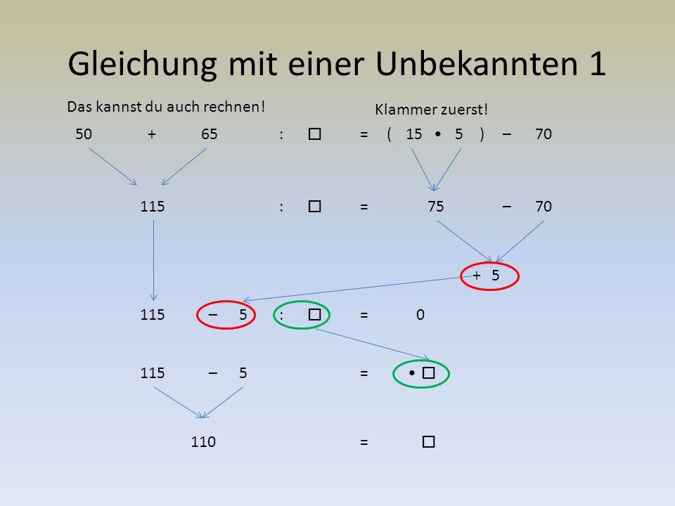 Gleichung mit einer Unbekannten 2 50+65:  =(155)–70 115:  =75–70 5+5–5– 115:  = =  110=  0 :  =110  110 +0 (hebt sich auf) :  Die Auflösung der Unbekannten kann auch auf dies Art gelöst werden.