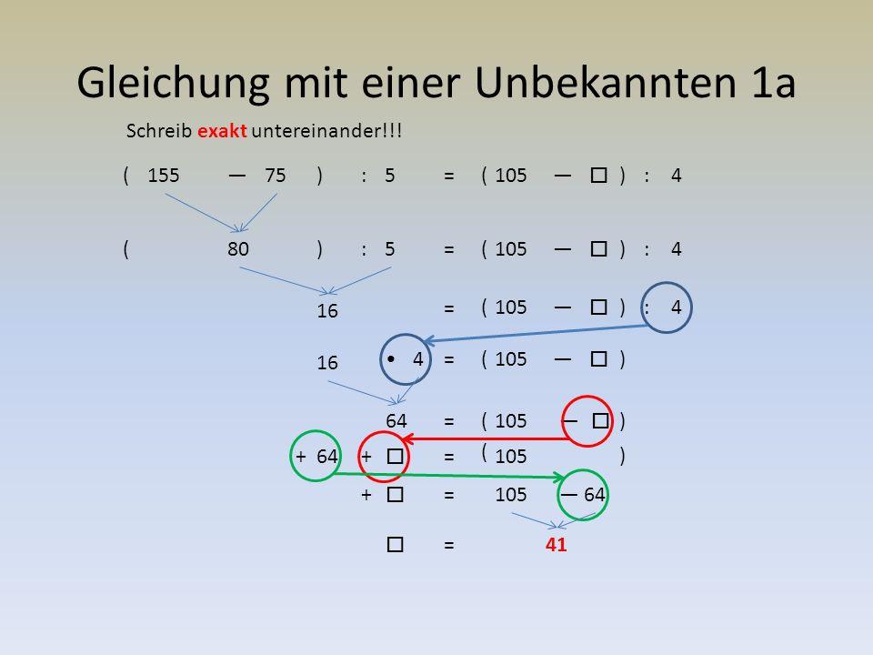 Gleichung mit einer Unbekannten 1a (155—75) : 5= 105—  )(:4 80 : 5=105—  )(:4 16 = 105—  )(:4 16 =105—  )( 4 64 = 105—  64 = 105+  — 41 =  64 = 105+  () () + ( ) 41 Schreib exakt untereinander!!!