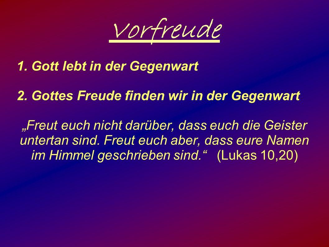 """Vorfreude 1. Gott lebt in der Gegenwart 2. Gottes Freude finden wir in der Gegenwart """"Freut euch nicht darüber, dass euch die Geister untertan sind. F"""