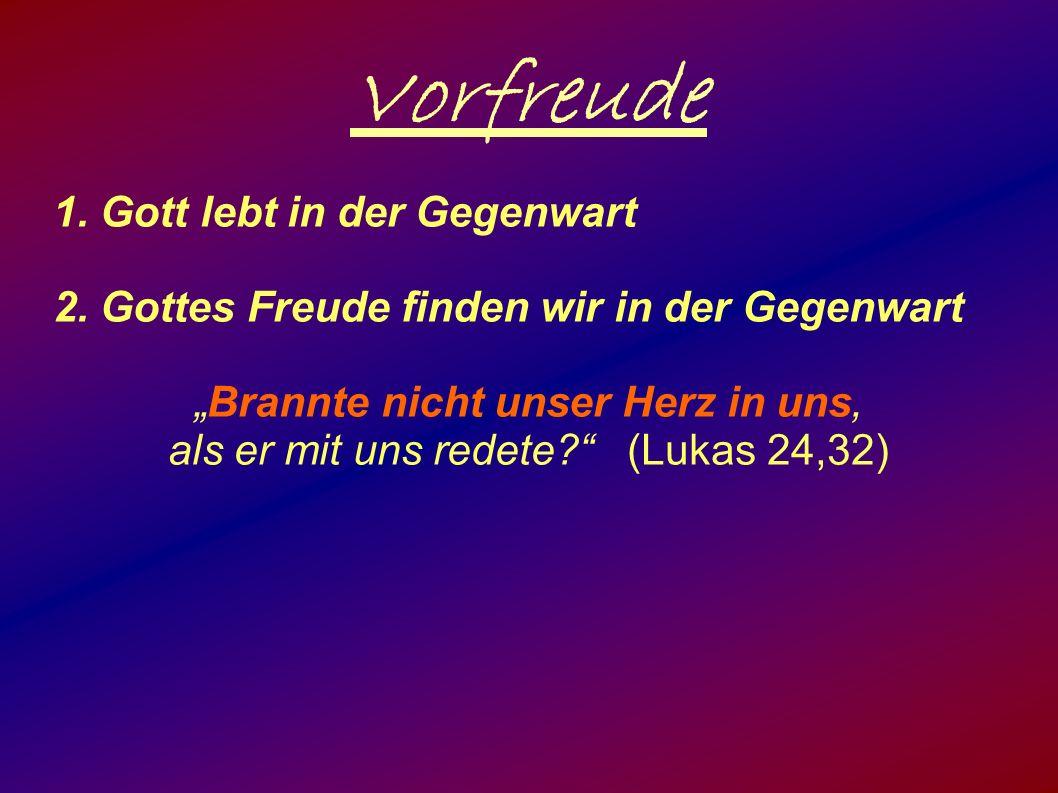 """Vorfreude 1. Gott lebt in der Gegenwart 2. Gottes Freude finden wir in der Gegenwart """"Brannte nicht unser Herz in uns, als er mit uns redete?"""" (Lukas"""