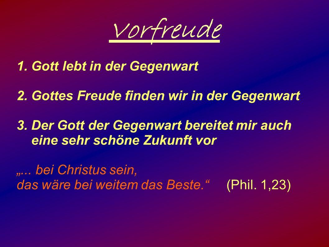 Vorfreude 1. Gott lebt in der Gegenwart 2. Gottes Freude finden wir in der Gegenwart 3.