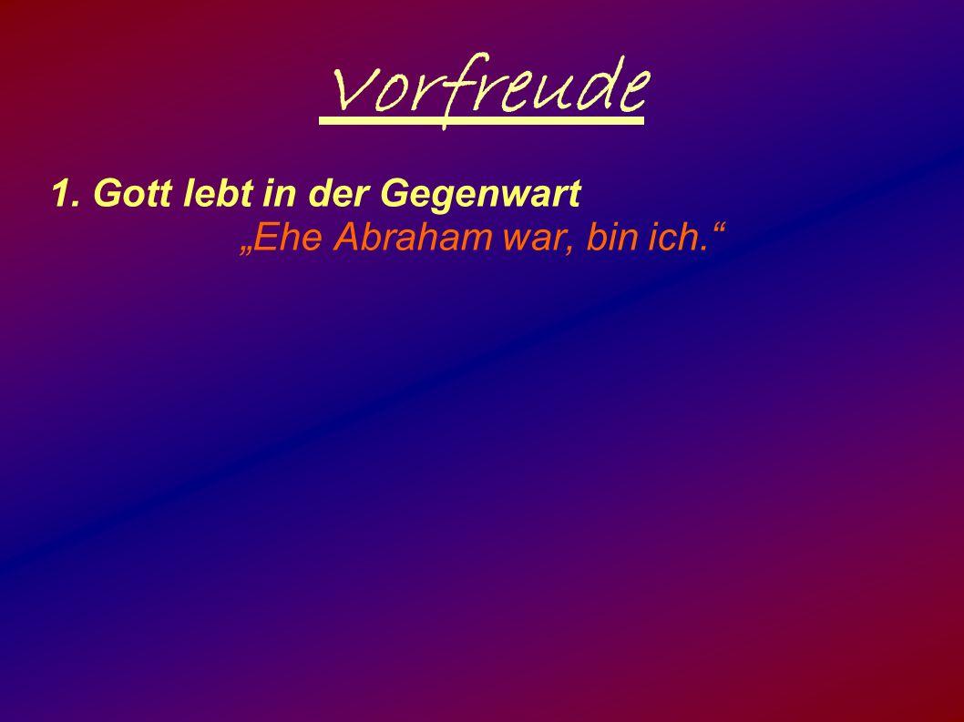 """Vorfreude 1. Gott lebt in der Gegenwart """"Ehe Abraham war, bin ich."""""""