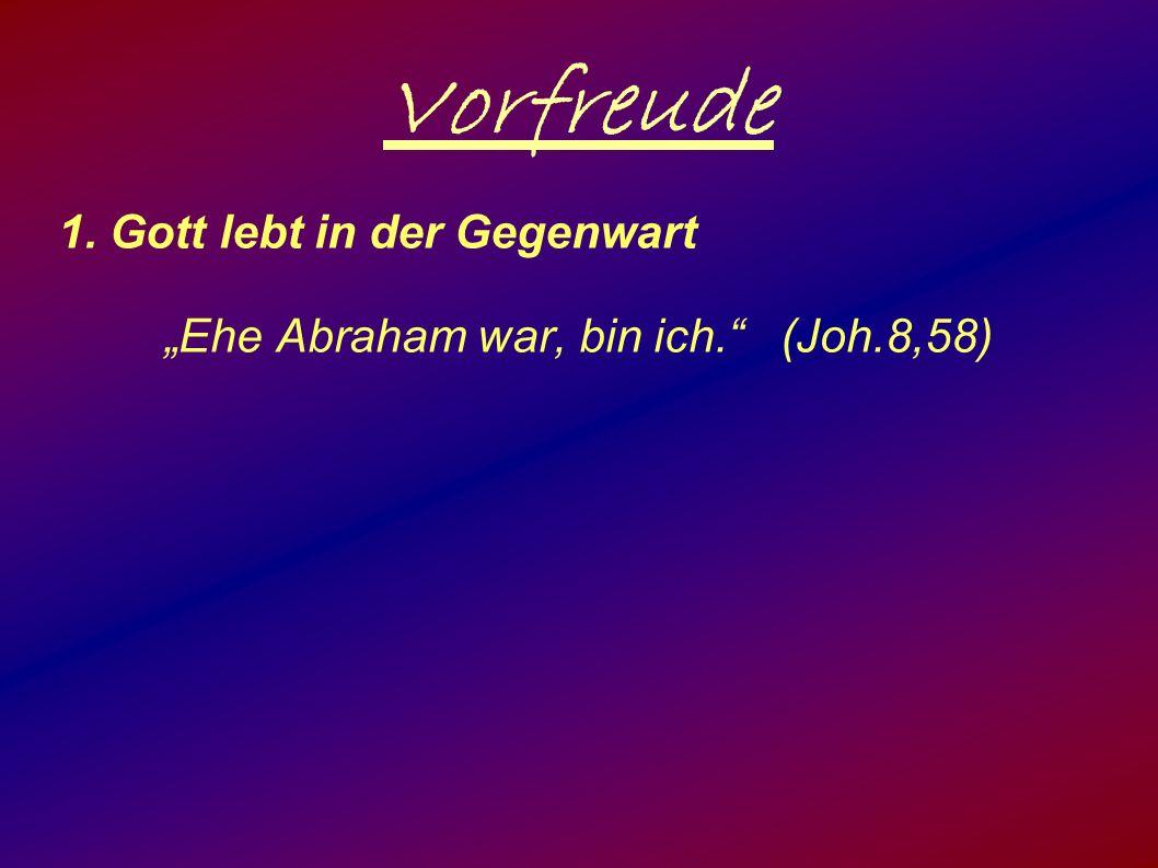 """Vorfreude 1. Gott lebt in der Gegenwart """"Ehe Abraham war, bin ich. (Joh.8,58)"""