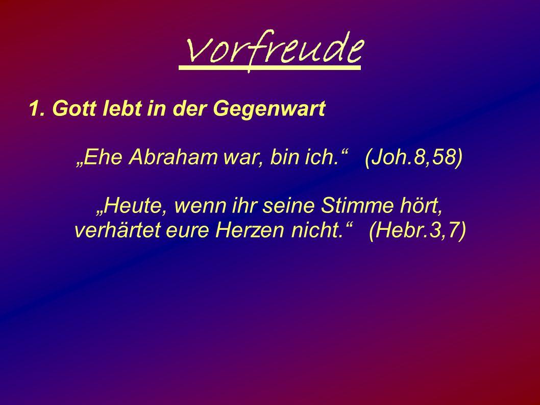 """Vorfreude 1. Gott lebt in der Gegenwart """"Ehe Abraham war, bin ich."""" (Joh.8,58) """"Heute, wenn ihr seine Stimme hört, verhärtet eure Herzen nicht."""" (Hebr"""