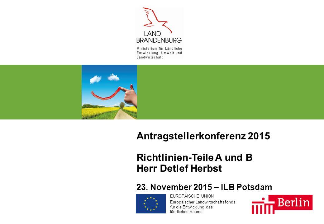 EUROPÄISCHE UNION Europäischer Landwirtschaftsfonds für die Entwicklung des ländlichen Raums Antragstellerkonferenz 2015 Richtlinien-Teile A und B Herr Detlef Herbst 23.