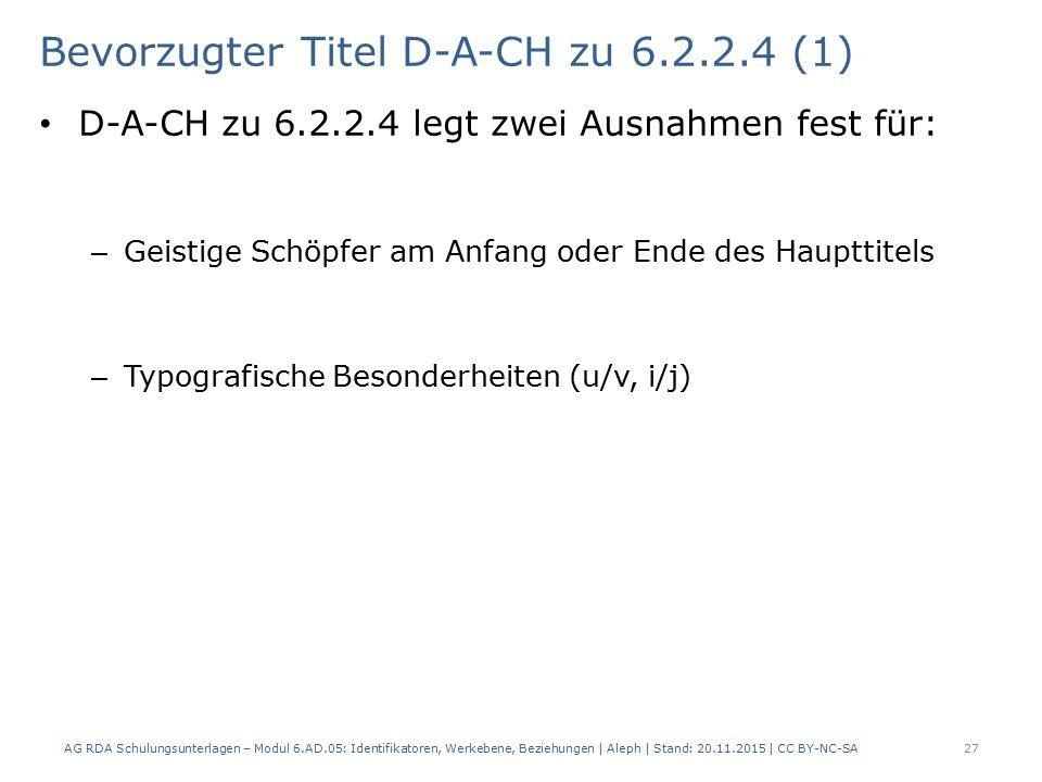 Bevorzugter Titel D-A-CH zu 6.2.2.4 (1) D-A-CH zu 6.2.2.4 legt zwei Ausnahmen fest für: – Geistige Schöpfer am Anfang oder Ende des Haupttitels – Typografische Besonderheiten (u/v, i/j) AG RDA Schulungsunterlagen – Modul 6.AD.05: Identifikatoren, Werkebene, Beziehungen | Aleph | Stand: 20.11.2015 | CC BY-NC-SA 27