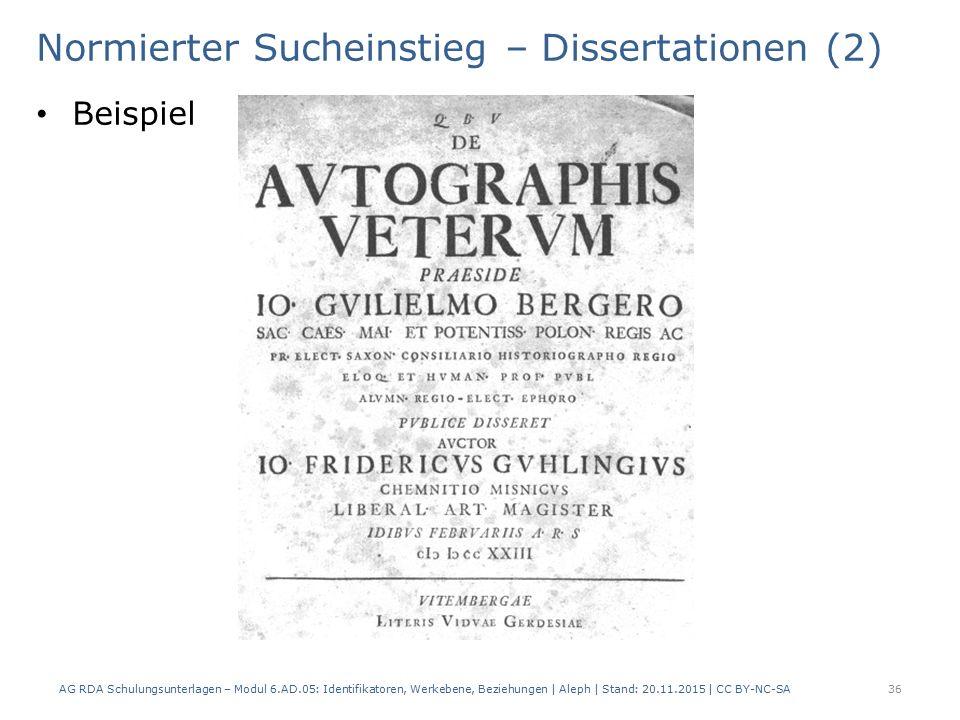 Normierter Sucheinstieg – Dissertationen (2) Beispiel AG RDA Schulungsunterlagen – Modul 6.AD.05: Identifikatoren, Werkebene, Beziehungen | Aleph | Stand: 20.11.2015 | CC BY-NC-SA 36