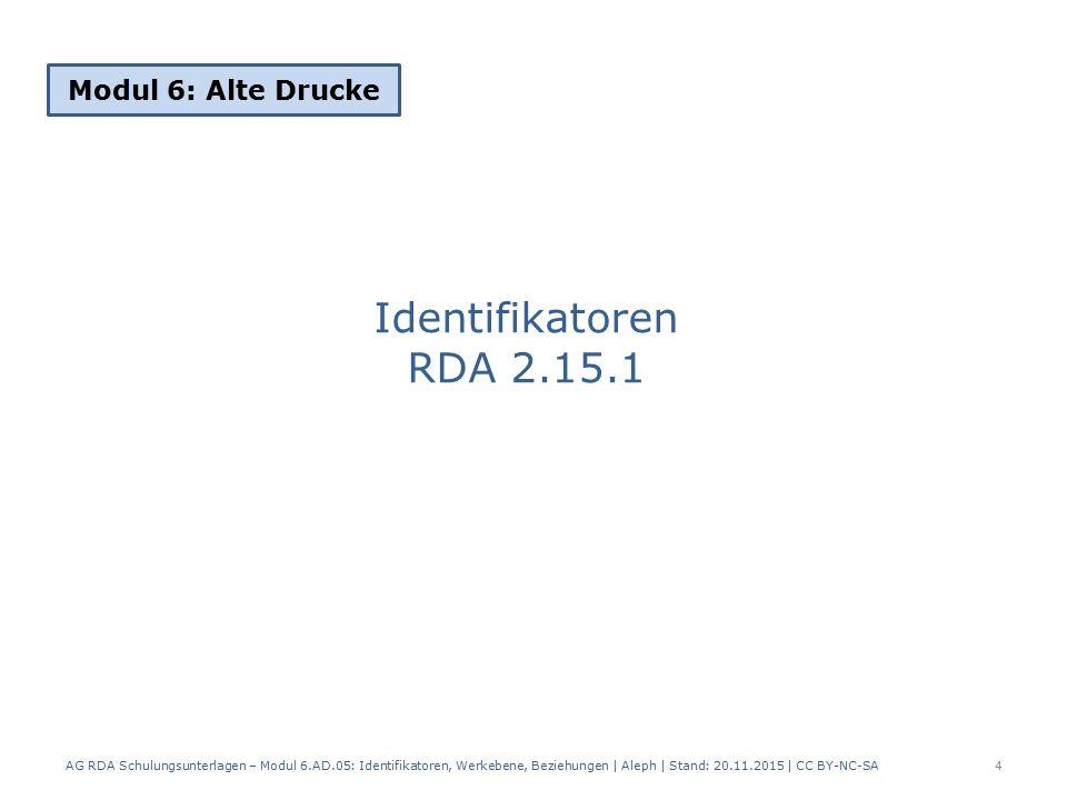 Identifikatoren RDA 2.15.1 Modul 6: Alte Drucke 4 AG RDA Schulungsunterlagen – Modul 6.AD.05: Identifikatoren, Werkebene, Beziehungen | Aleph | Stand: 20.11.2015 | CC BY-NC-SA