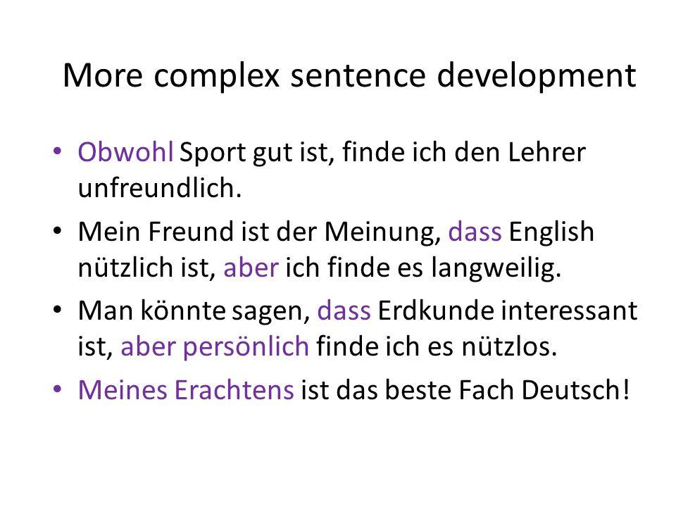 More complex sentence development Obwohl Sport gut ist, finde ich den Lehrer unfreundlich. Mein Freund ist der Meinung, dass English nützlich ist, abe