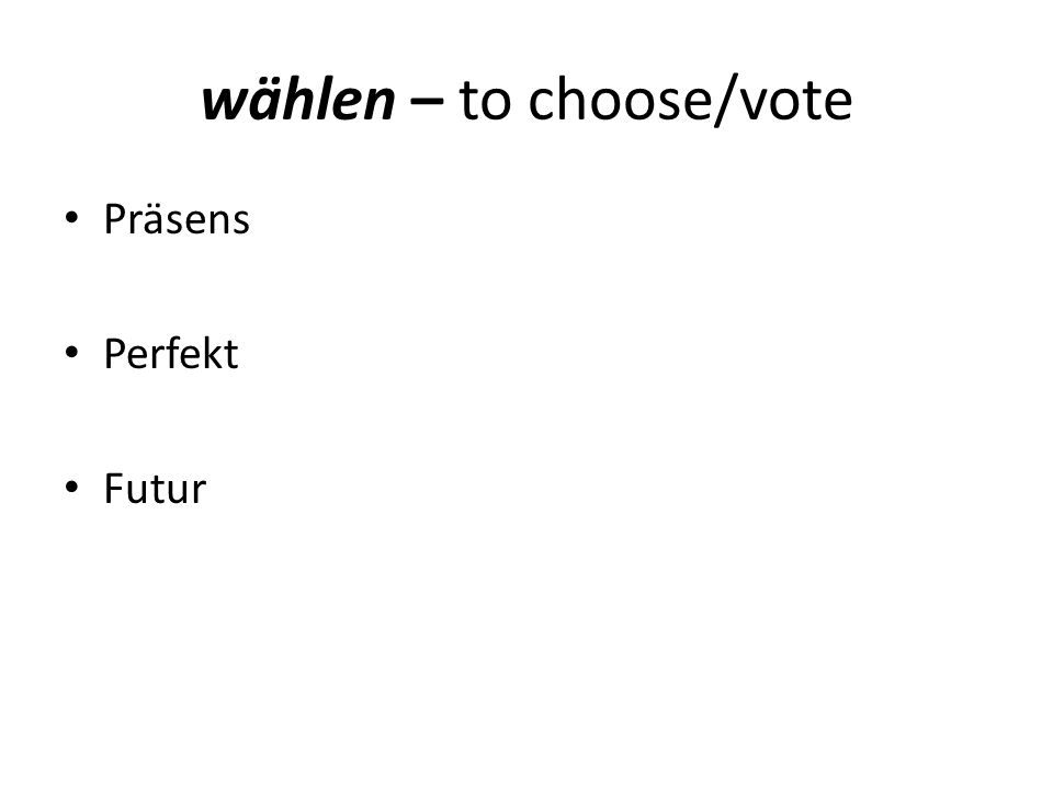 wählen – to choose/vote Präsens Perfekt Futur