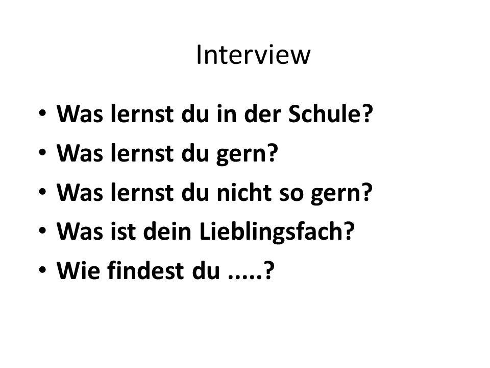 Interview Was lernst du in der Schule? Was lernst du gern? Was lernst du nicht so gern? Was ist dein Lieblingsfach? Wie findest du.....?
