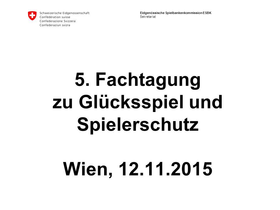 Eidgenössische Spielbankenkommission ESBK Sekretariat 5. Fachtagung zu Glücksspiel und Spielerschutz Wien, 12.11.2015
