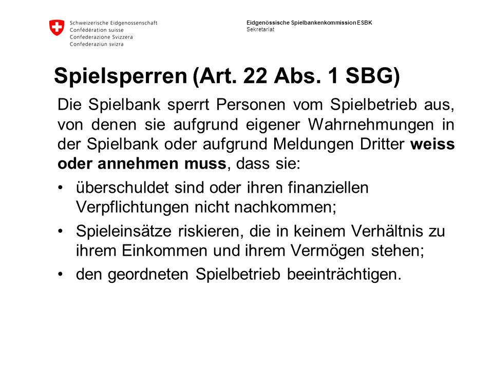 Eidgenössische Spielbankenkommission ESBK Sekretariat Spielsperren (Art. 22 Abs. 1 SBG) Die Spielbank sperrt Personen vom Spielbetrieb aus, von denen