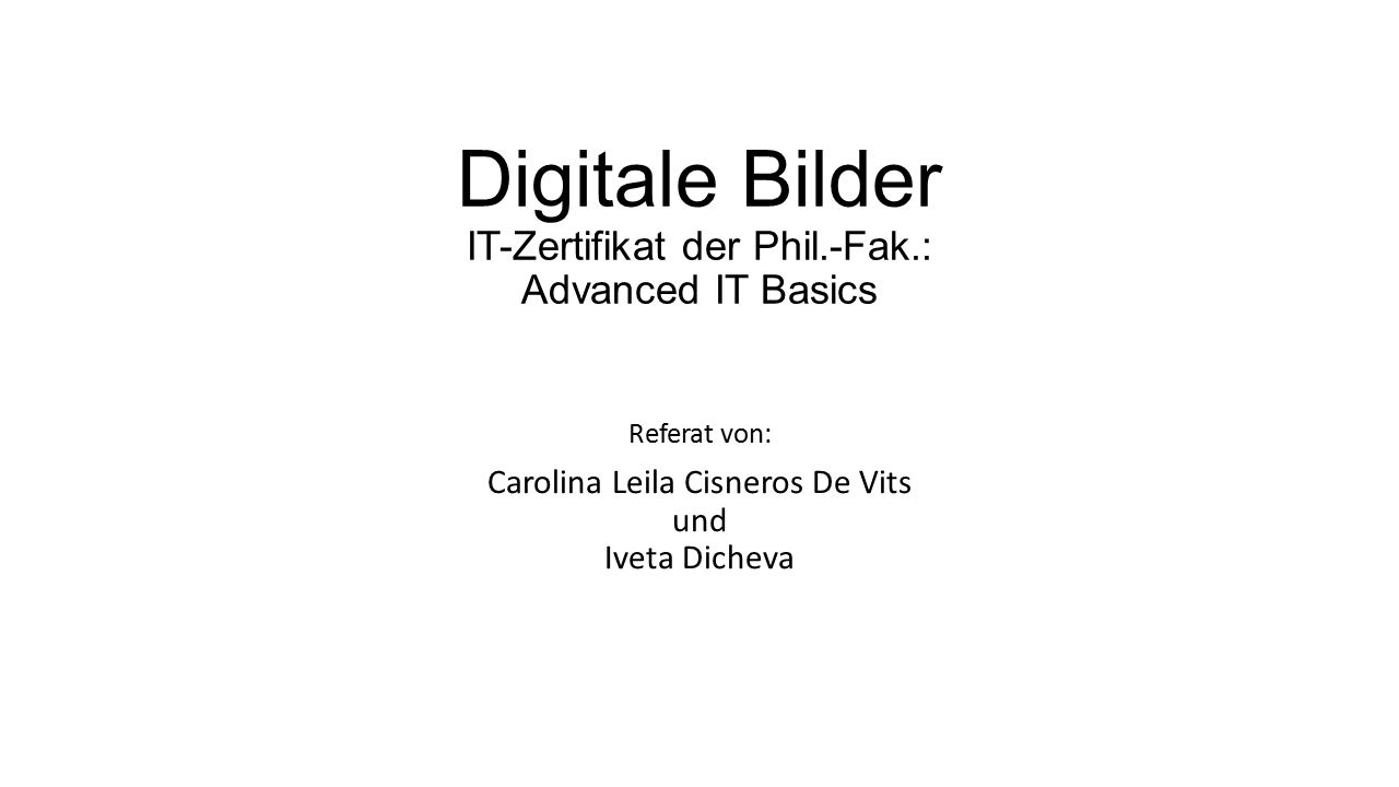 Digitale Bilder IT-Zertifikat der Phil.-Fak.: Advanced IT Basics Referat von: Carolina Leila Cisneros De Vits und Iveta Dicheva