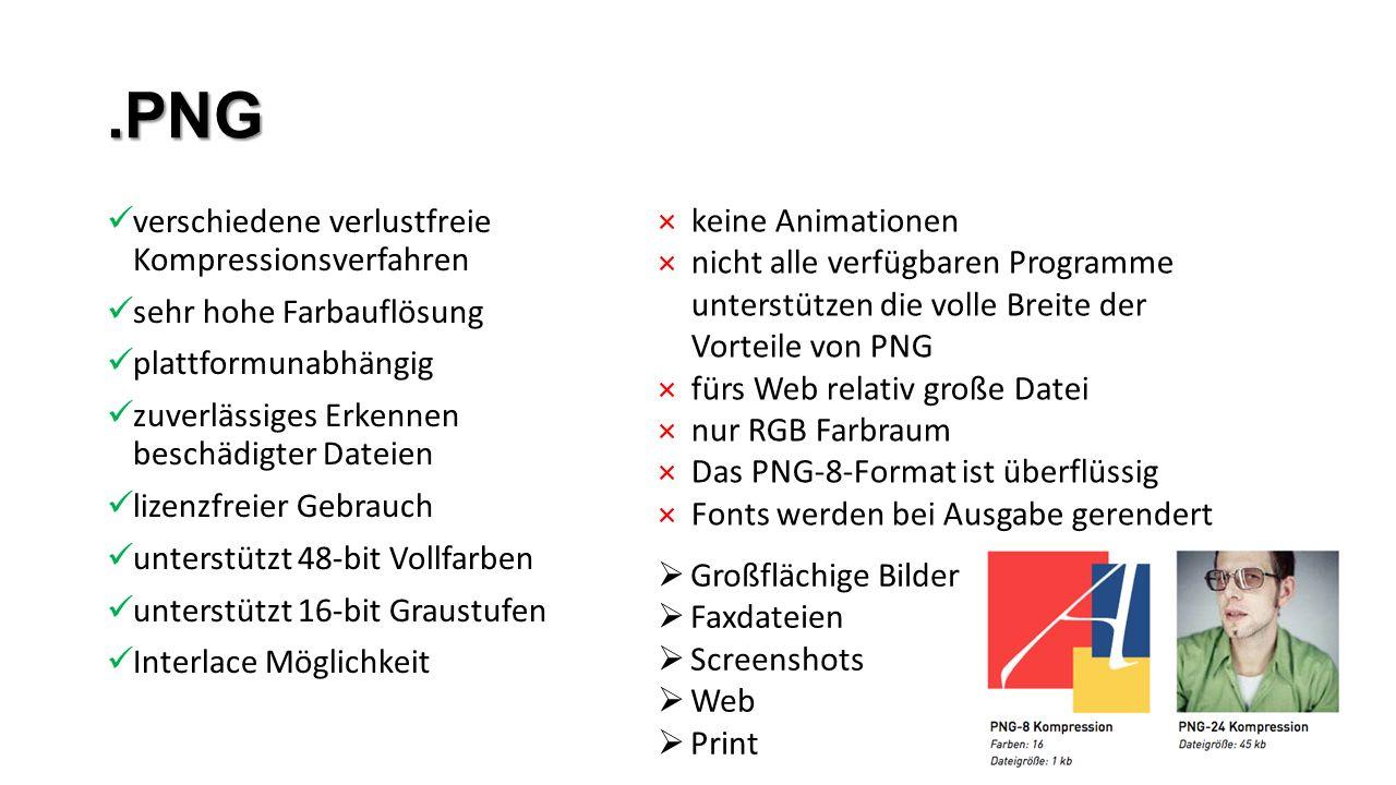 .PNG verschiedene verlustfreie Kompressionsverfahren sehr hohe Farbauflösung plattformunabhängig zuverlässiges Erkennen beschädigter Dateien lizenzfreier Gebrauch unterstützt 48-bit Vollfarben unterstützt 16-bit Graustufen Interlace Möglichkeit ×keine Animationen ×nicht alle verfügbaren Programme unterstützen die volle Breite der Vorteile von PNG ×fürs Web relativ große Datei ×nur RGB Farbraum ×Das PNG-8-Format ist überflüssig ×Fonts werden bei Ausgabe gerendert  Großflächige Bilder  Faxdateien  Screenshots  Web  Print