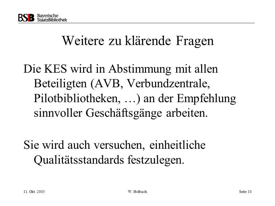 11. Okt. 2005W. HolbachSeite 10 Weitere zu klärende Fragen Die KES wird in Abstimmung mit allen Beteiligten (AVB, Verbundzentrale, Pilotbibliotheken,