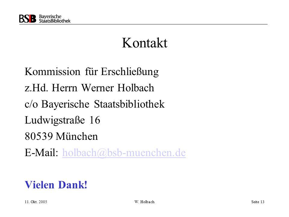 11. Okt. 2005W. HolbachSeite 13 Kontakt Kommission für Erschließung z.Hd. Herrn Werner Holbach c/o Bayerische Staatsbibliothek Ludwigstraße 16 80539 M