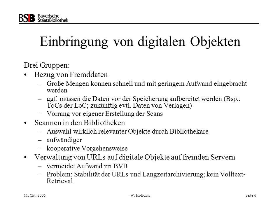 11. Okt. 2005W. HolbachSeite 6 Einbringung von digitalen Objekten Drei Gruppen: Bezug von Fremddaten –Große Mengen können schnell und mit geringem Auf