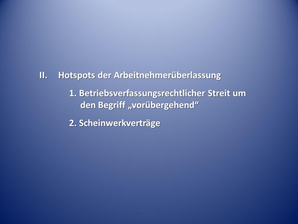 """II. Hotspots der Arbeitnehmerüberlassung 1. Betriebsverfassungsrechtlicher Streit um den Begriff """"vorübergehend"""" 2. Scheinwerkverträge"""