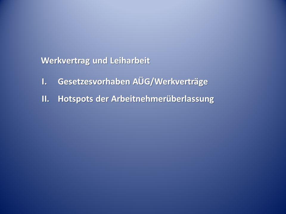 I.Gesetzesvorhaben AÜG/Werkverträge II.Hotspots der Arbeitnehmerüberlassung Werkvertrag und Leiharbeit