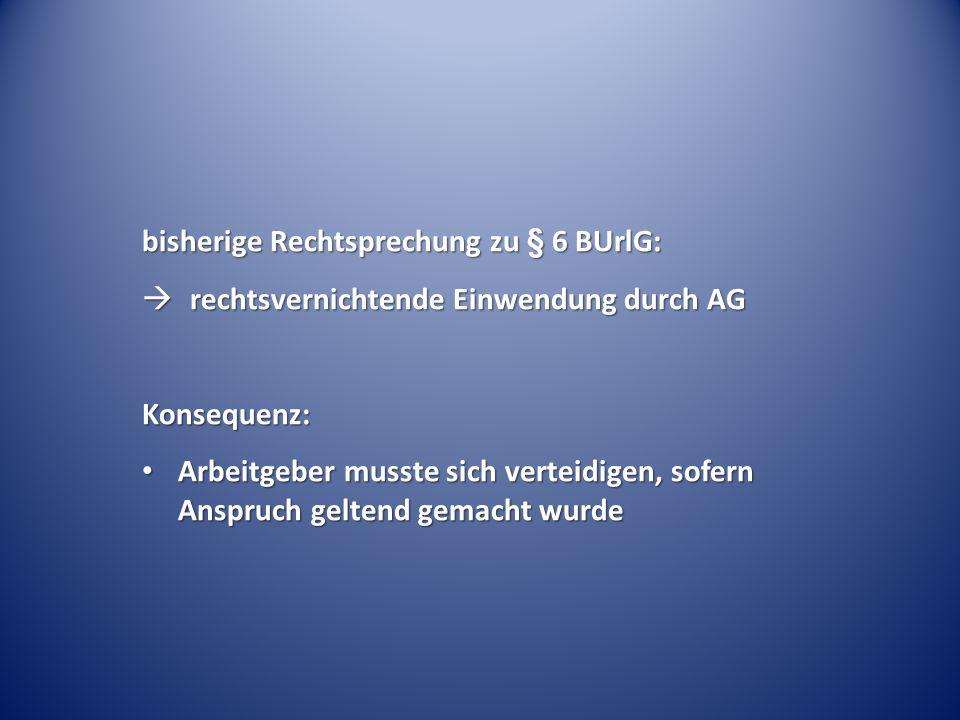 bisherige Rechtsprechung zu § 6 BUrlG:  rechtsvernichtende Einwendung durch AG Konsequenz: Arbeitgeber musste sich verteidigen, sofern Anspruch gelte