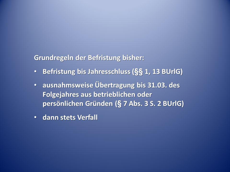 Grundregeln der Befristung bisher: Befristung bis Jahresschluss (§§ 1, 13 BUrlG) Befristung bis Jahresschluss (§§ 1, 13 BUrlG) ausnahmsweise Übertragu