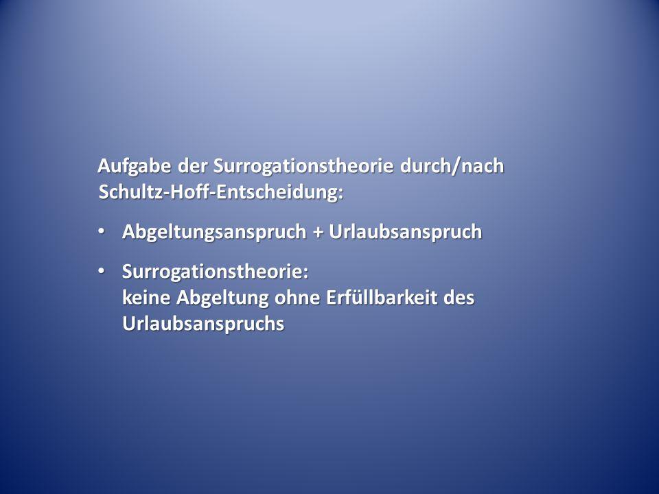 Aufgabe der Surrogationstheorie durch/nach Schultz-Hoff-Entscheidung: Abgeltungsanspruch + Urlaubsanspruch Abgeltungsanspruch + Urlaubsanspruch Surrog