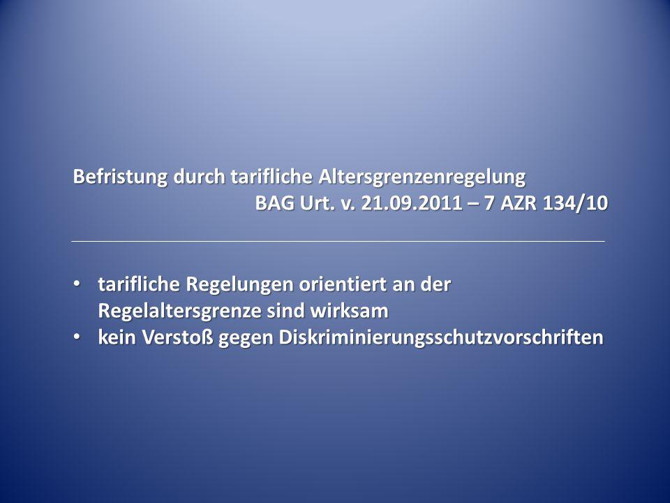 Befristung durch tarifliche Altersgrenzenregelung BAG Urt. v. 21.09.2011 – 7 AZR 134/10 tarifliche Regelungen orientiert an der Regelaltersgrenze sind