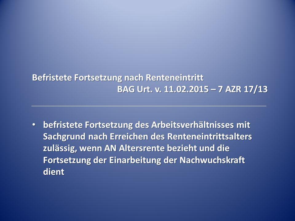 Befristete Fortsetzung nach Renteneintritt BAG Urt. v. 11.02.2015 – 7 AZR 17/13 befristete Fortsetzung des Arbeitsverhältnisses mit Sachgrund nach Err