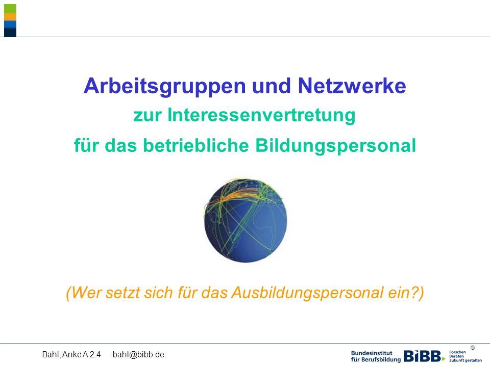 ® Bahl, Anke A 2.4 bahl@bibb.de Arbeitsgruppen und Netzwerke zur Interessenvertretung für das betriebliche Bildungspersonal (Wer setzt sich für das Ausbildungspersonal ein )