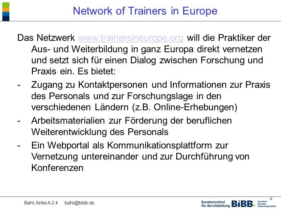 ® Bahl, Anke A 2.4 bahl@bibb.de Network of Trainers in Europe Das Netzwerk www.trainersineurope.org will die Praktiker der Aus- und Weiterbildung in ganz Europa direkt vernetzen und setzt sich für einen Dialog zwischen Forschung und Praxis ein.