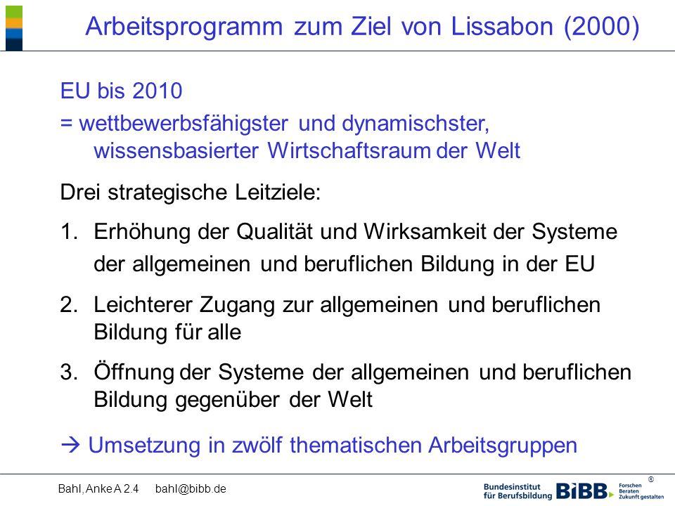 ® Bahl, Anke A 2.4 bahl@bibb.de Arbeitsprogramm zum Ziel von Lissabon (2000) EU bis 2010 = wettbewerbsfähigster und dynamischster, wissensbasierter Wirtschaftsraum der Welt 1.Erhöhung der Qualität und Wirksamkeit der Systeme der allgemeinen und beruflichen Bildung in der EU 2.Leichterer Zugang zur allgemeinen und beruflichen Bildung für alle 3.Öffnung der Systeme der allgemeinen und beruflichen Bildung gegenüber der Welt  Umsetzung in zwölf thematischen Arbeitsgruppen Drei strategische Leitziele: