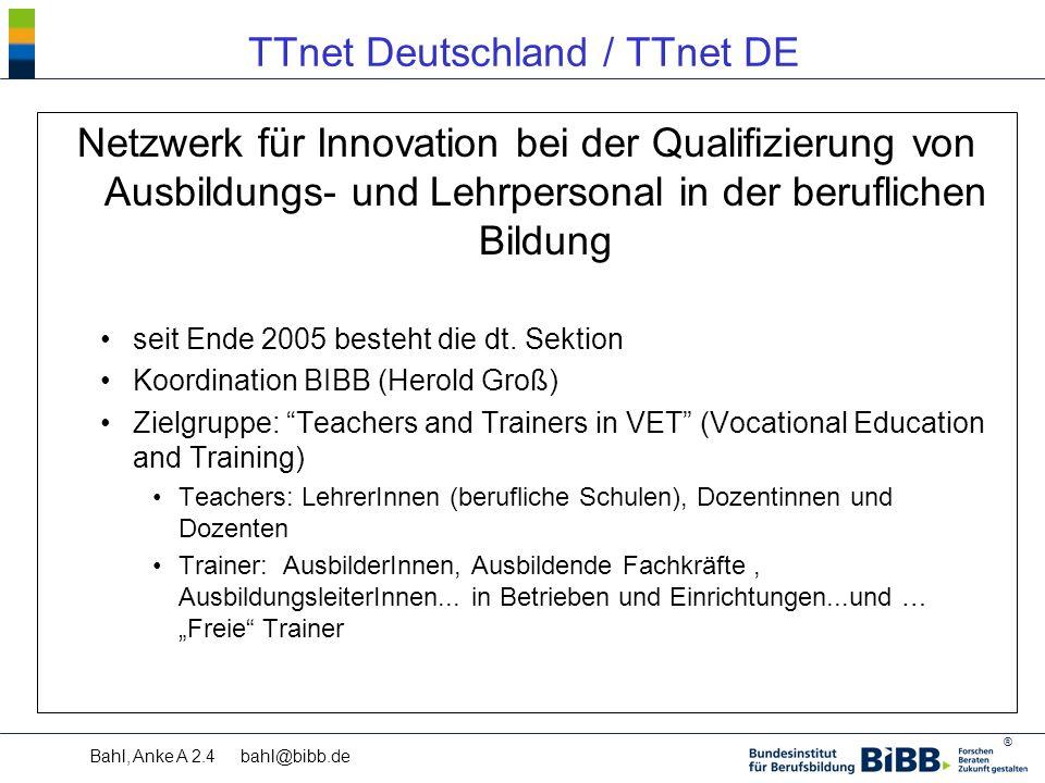 ® Bahl, Anke A 2.4 bahl@bibb.de TTnet Deutschland / TTnet DE Netzwerk für Innovation bei der Qualifizierung von Ausbildungs- und Lehrpersonal in der beruflichen Bildung seit Ende 2005 besteht die dt.