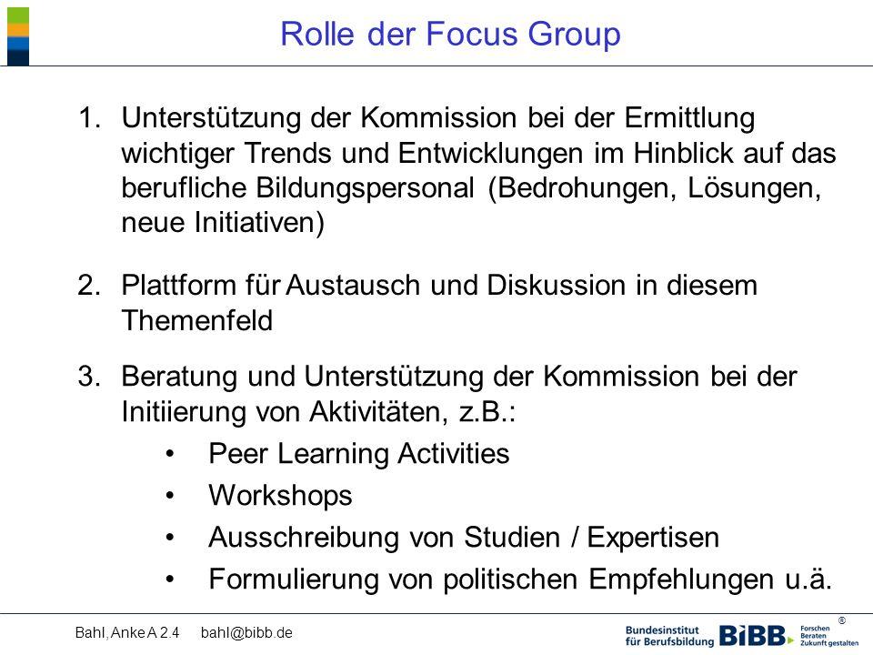 ® Bahl, Anke A 2.4 bahl@bibb.de Rolle der Focus Group 1.Unterstützung der Kommission bei der Ermittlung wichtiger Trends und Entwicklungen im Hinblick auf das berufliche Bildungspersonal (Bedrohungen, Lösungen, neue Initiativen) 2.Plattform für Austausch und Diskussion in diesem Themenfeld 3.Beratung und Unterstützung der Kommission bei der Initiierung von Aktivitäten, z.B.: Peer Learning Activities Workshops Ausschreibung von Studien / Expertisen Formulierung von politischen Empfehlungen u.ä.
