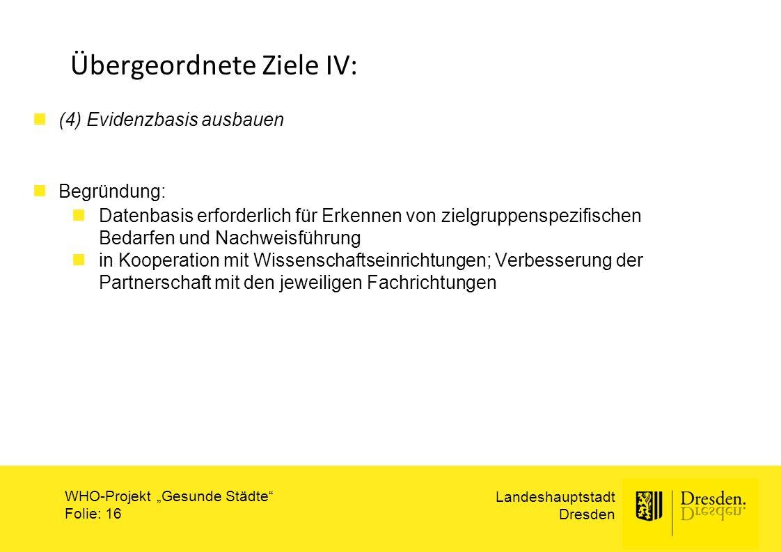 """Landeshauptstadt Dresden WHO-Projekt """"Gesunde Städte"""" Folie: 16 Übergeordnete Ziele IV: (4) Evidenzbasis ausbauen Begründung: Datenbasis erforderlich"""