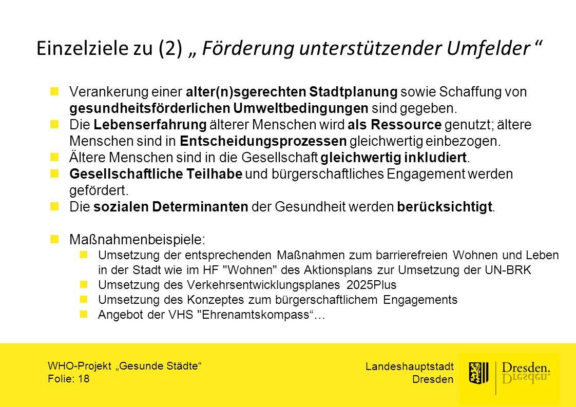 """Landeshauptstadt Dresden WHO-Projekt """"Gesunde Städte"""" Folie: 18 Einzelziele zu (2) """" Förderung unterstützender Umfelder """" Verankerung einer alter(n)sg"""