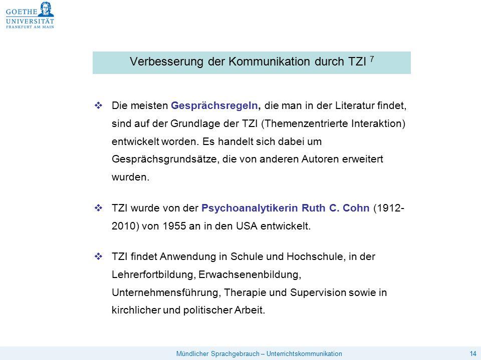 14Mündlicher Sprachgebrauch – Unterrichtskommunikation Verbesserung der Kommunikation durch TZI 7  Die meisten Gesprächsregeln, die man in der Literatur findet, sind auf der Grundlage der TZI (Themenzentrierte Interaktion) entwickelt worden.