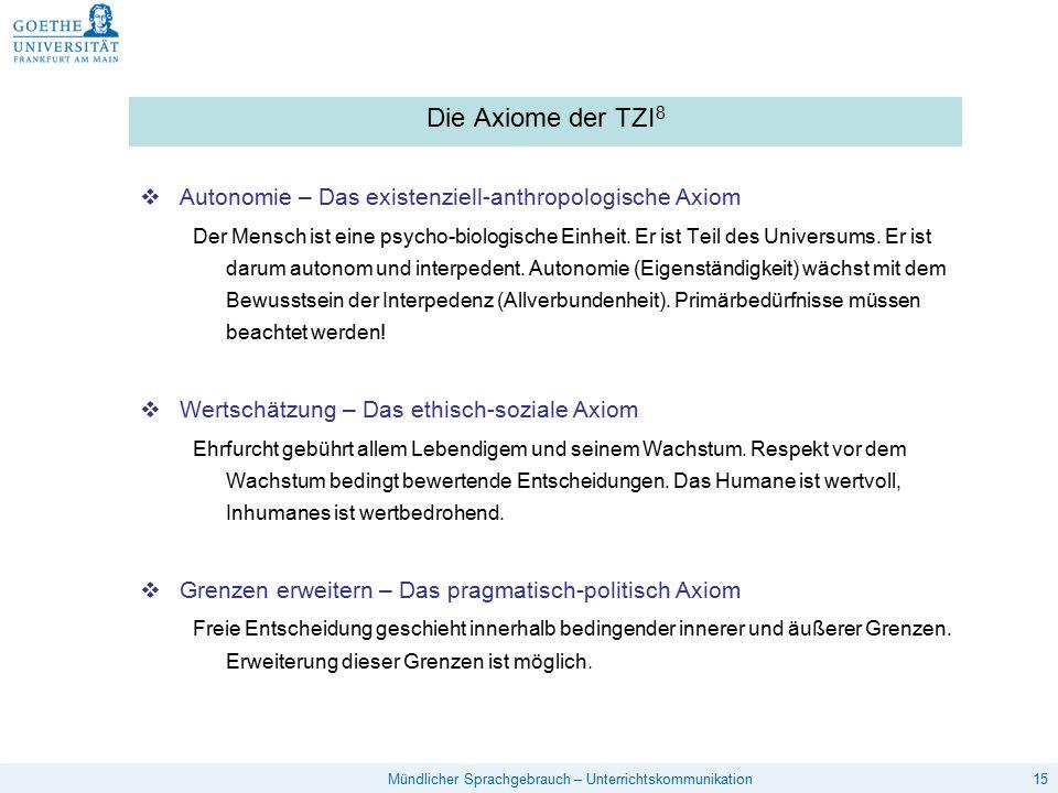 15Mündlicher Sprachgebrauch – Unterrichtskommunikation Die Axiome der TZI 8  Autonomie – Das existenziell-anthropologische Axiom Der Mensch ist eine psycho-biologische Einheit.