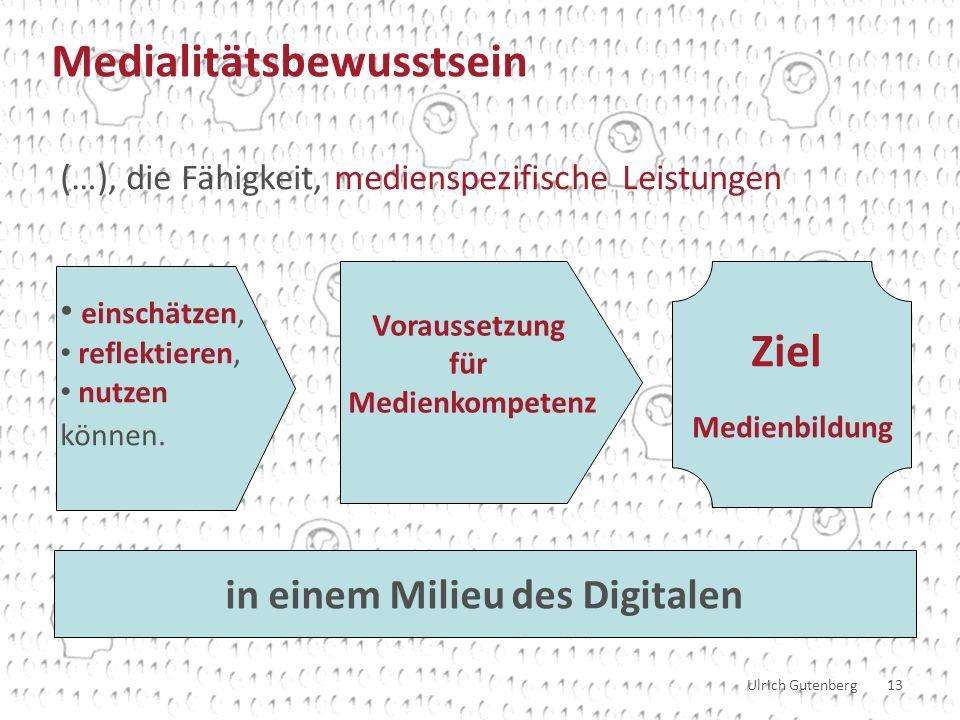 Ulrich Gutenberg 13 (…), die Fähigkeit, medienspezifische Leistungen einschätzen, reflektieren, nutzen können.