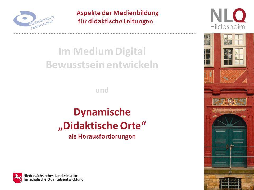 """Im Medium Digital Bewusstsein entwickeln und Dynamische """"Didaktische Orte als Herausforderungen Aspekte der Medienbildung für didaktische Leitungen"""