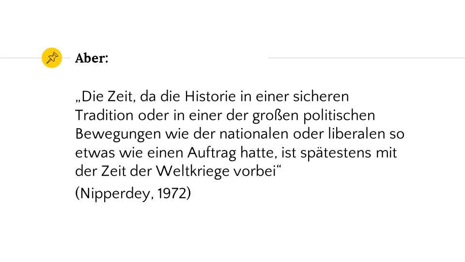 """Aber: """"Die Zeit, da die Historie in einer sicheren Tradition oder in einer der großen politischen Bewegungen wie der nationalen oder liberalen so etwas wie einen Auftrag hatte, ist spätestens mit der Zeit der Weltkriege vorbei (Nipperdey, 1972)"""