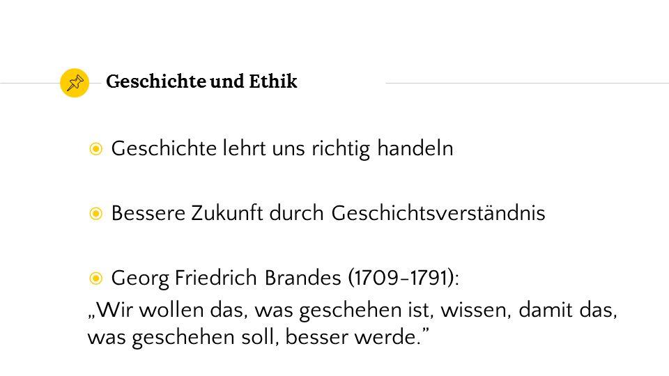 """Geschichte und Ethik ◉ Geschichte lehrt uns richtig handeln ◉ Bessere Zukunft durch Geschichtsverständnis ◉ Georg Friedrich Brandes (1709-1791): """"Wir wollen das, was geschehen ist, wissen, damit das, was geschehen soll, besser werde."""