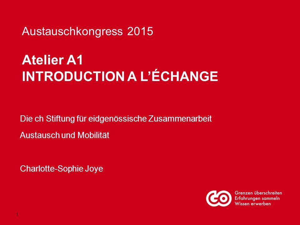 Austauschkongress 2015 Die ch Stiftung für eidgenössische Zusammenarbeit Austausch und Mobilität Charlotte-Sophie Joye Atelier A1 INTRODUCTION A L'ÉCHANGE 1