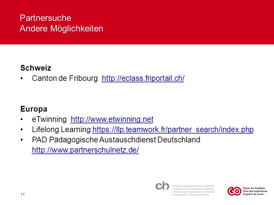 Schweiz Canton de Fribourg http://eclass.friportail.ch/http://eclass.friportail.ch/ Europa eTwinning http://www.etwinning.nethttp://www.etwinning.net Lifelong Learning https://llp.teamwork.fr/partner_search/index.phphttps://llp.teamwork.fr/partner_search/index.php PAD Pädagogische Austauschdienst Deutschland http://www.partnerschulnetz.de/ http://www.partnerschulnetz.de/ Partnersuche Andere Möglichkeiten 11
